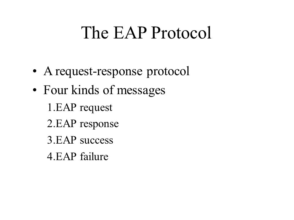 The EAP Protocol A request-response protocol Four kinds of messages