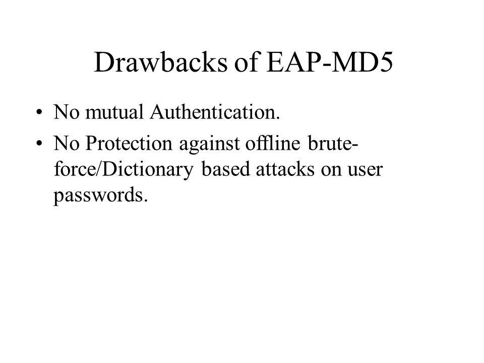 Drawbacks of EAP-MD5 No mutual Authentication.
