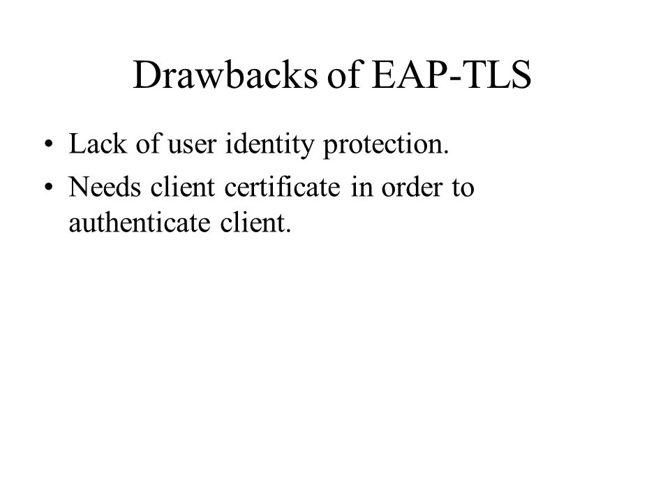 Drawbacks of EAP-TLS Lack of user identity protection.