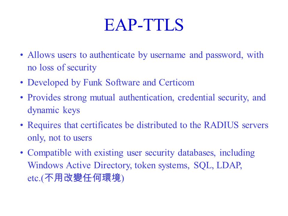 EAP-TTLS Allows users to authenticate by username and password, with no loss of security. Developed by Funk Software and Certicom.