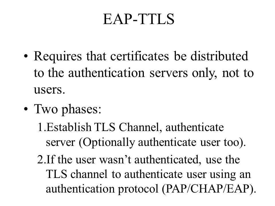 EAP-TTLS Requires that certificates be distributed to the authentication servers only, not to users.