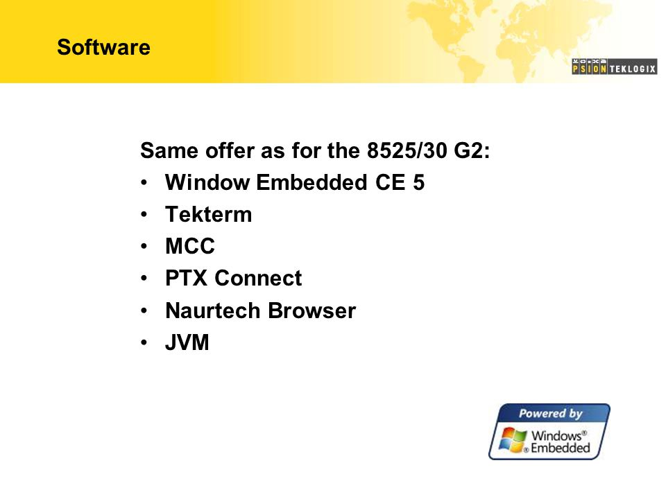 Software Same offer as for the 8525/30 G2: Window Embedded CE 5. Tekterm. MCC. PTX Connect. Naurtech Browser.