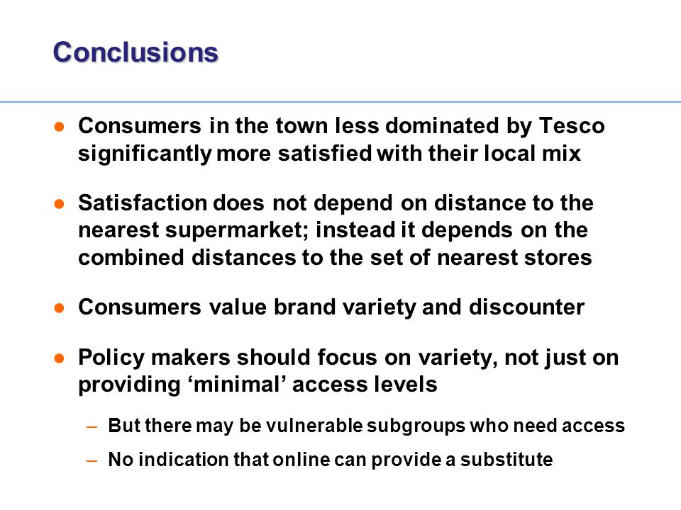 Conclusions Consumers in the town less dominated by Tesco significantly more satisfied with their local mix.