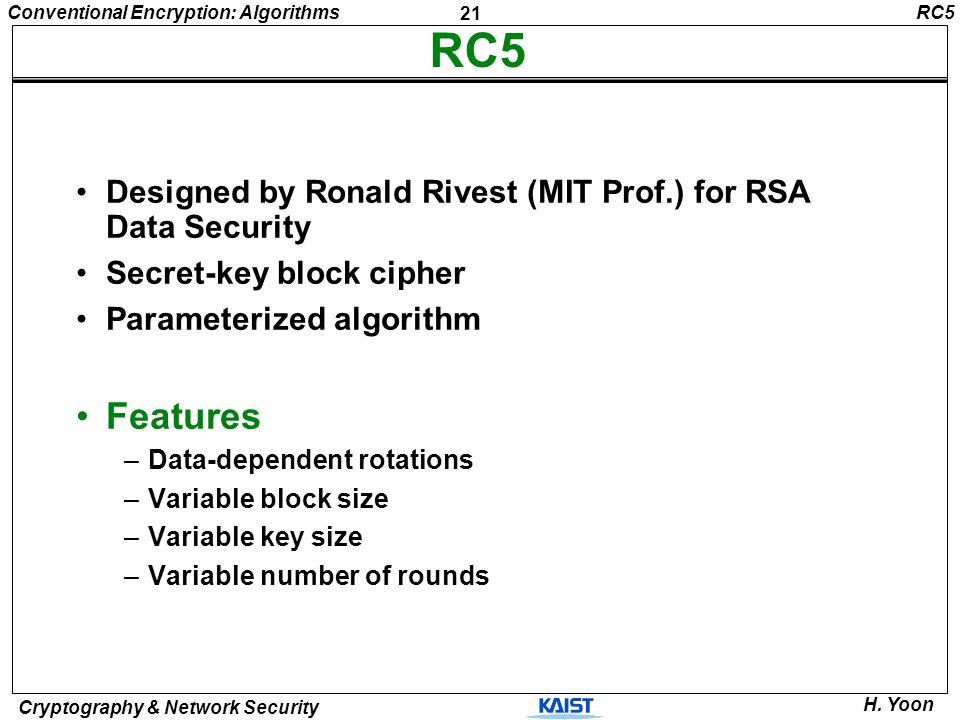 RC5 RC5. Designed by Ronald Rivest (MIT Prof.) for RSA Data Security. Secret-key block cipher. Parameterized algorithm.