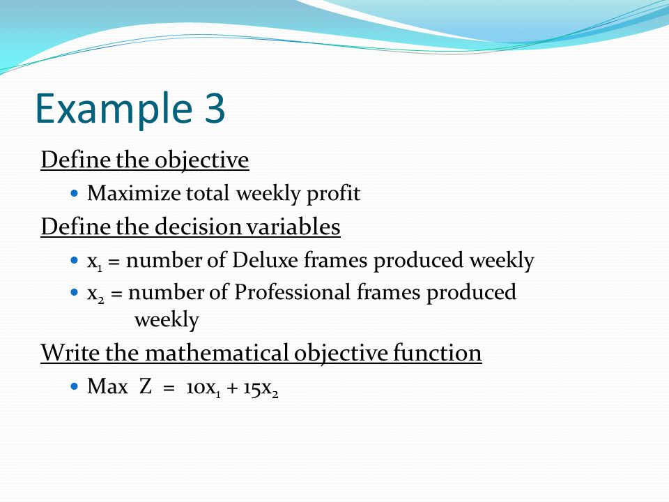 Example 3 Define the objective Define the decision variables