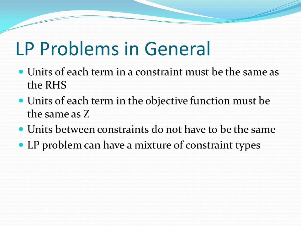 LP Problems in General Units of each term in a constraint must be the same as the RHS.