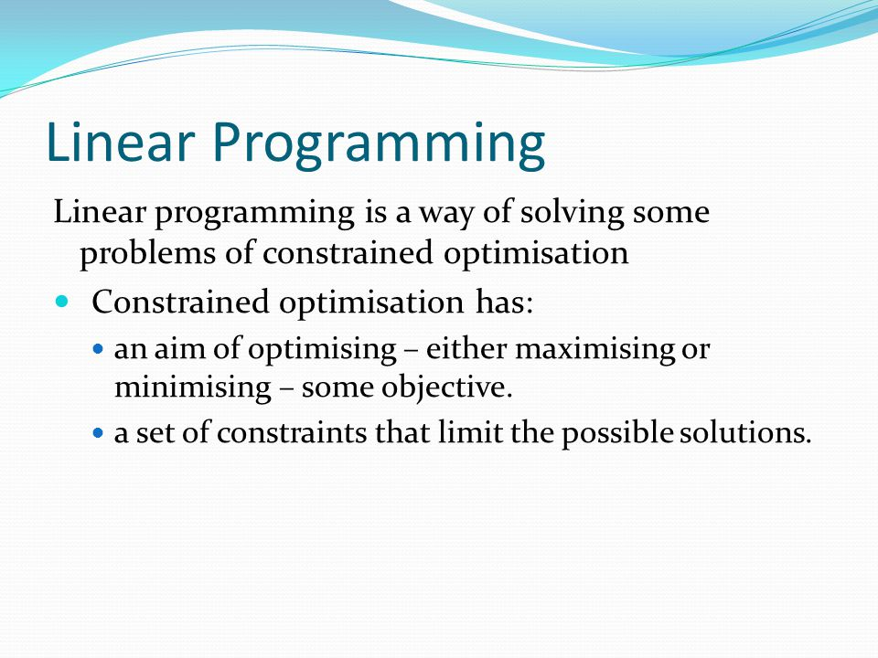 Linear Programming Linear programming is a way of solving some problems of constrained optimisation.