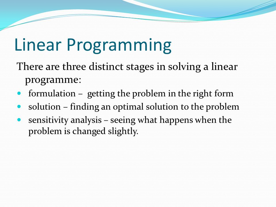 Linear Programming There are three distinct stages in solving a linear programme: formulation – getting the problem in the right form.