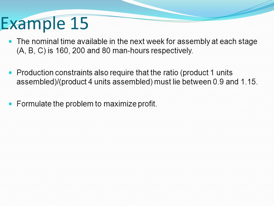 Example 15 The nominal time available in the next week for assembly at each stage (A, B, C) is 160, 200 and 80 man-hours respectively.