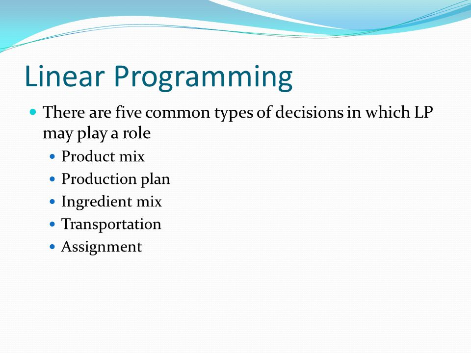 Linear Programming There are five common types of decisions in which LP may play a role. Product mix.