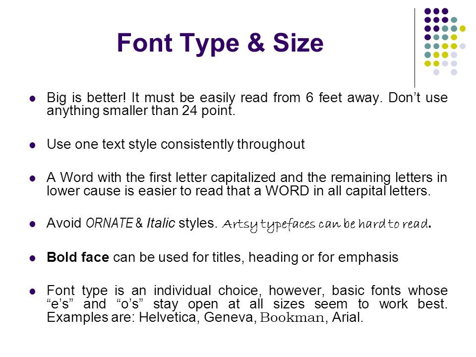 Font Type & Size Big is better! It must be easily read from 6 feet away. Don't use anything smaller than 24 point.