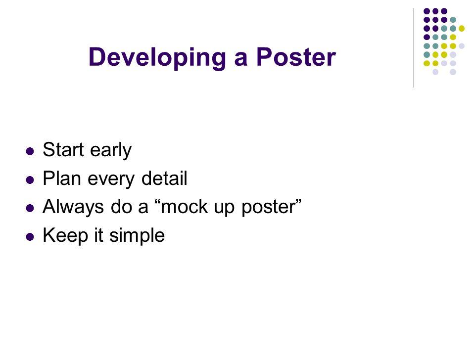 Developing a Poster Start early Plan every detail