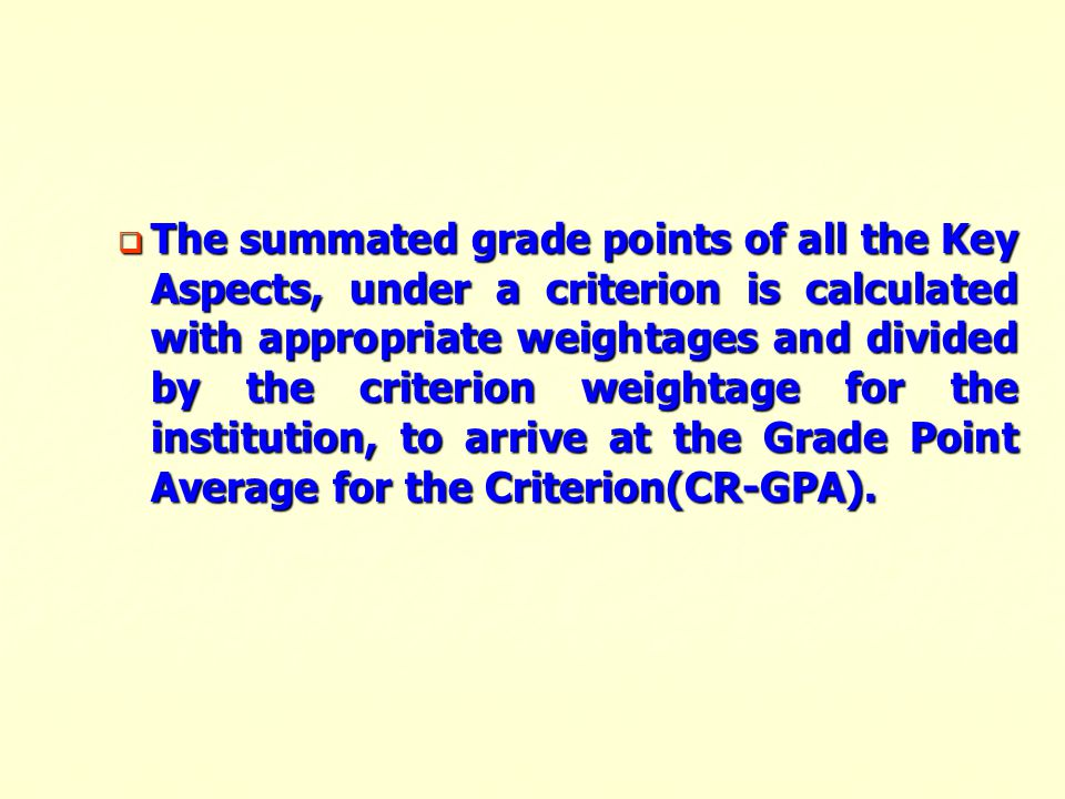 The summated grade points of all the Key Aspects, under a criterion is calculated with appropriate weightages and divided by the criterion weightage for the institution, to arrive at the Grade Point Average for the Criterion(CR-GPA).