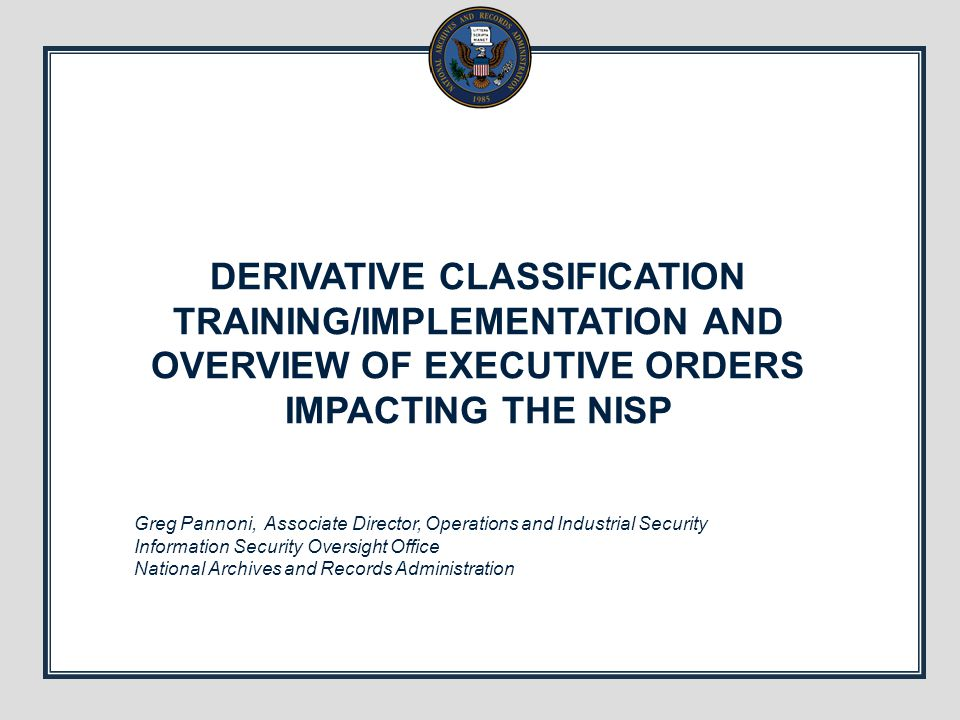DERIVATIVE CLASSIFICATION TRAINING/IMPLEMENTATION AND OVERVIEW OF EXECUTIVE ORDERS IMPACTING THE NISP