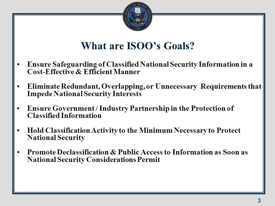 What are ISOO's Goals Ensure Safeguarding of Classified National Security Information in a Cost-Effective & Efficient Manner.