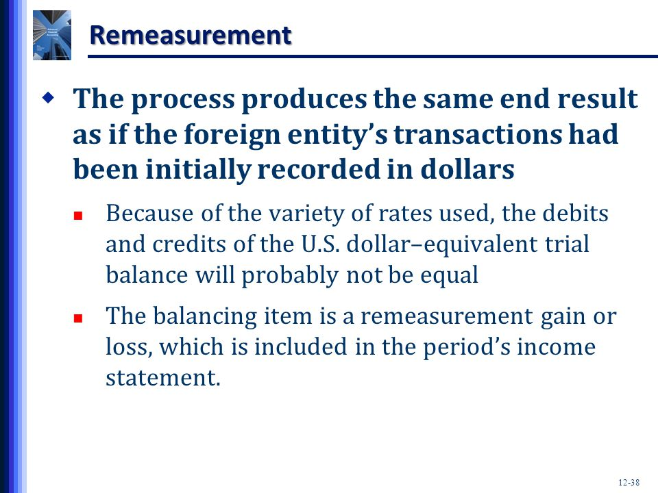 Remeasurement The process produces the same end result as if the foreign entity's transactions had been initially recorded in dollars.