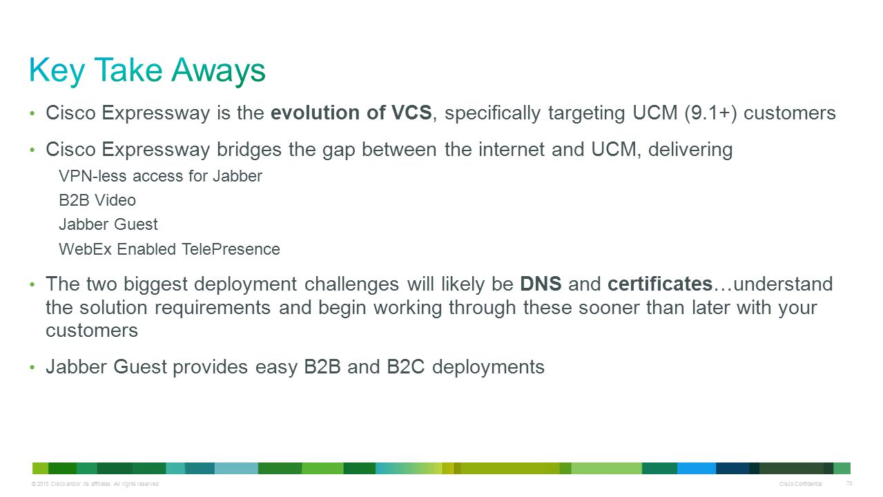 Key Take Aways Cisco Expressway is the evolution of VCS, specifically targeting UCM (9.1+) customers.