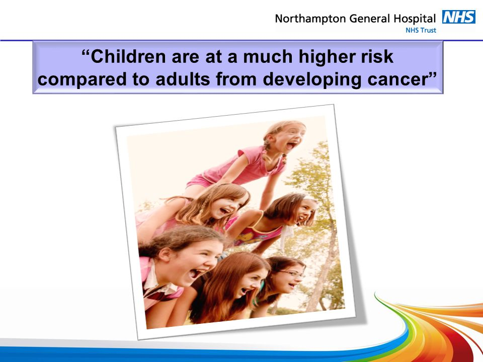 Children are at a much higher risk compared to adults from developing cancer