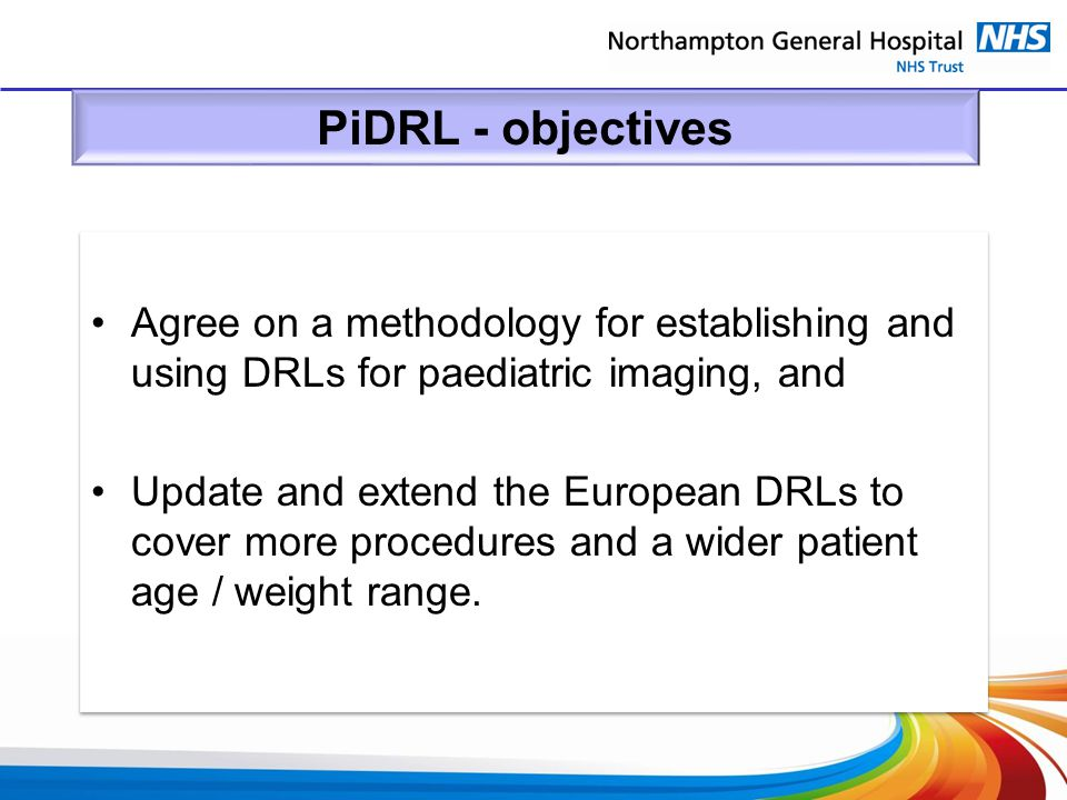 PiDRL - objectives Agree on a methodology for establishing and using DRLs for paediatric imaging, and.