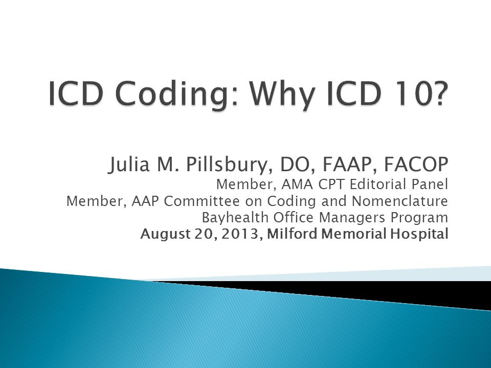 ICD Coding: Why ICD 10 Julia M. Pillsbury, DO, FAAP, FACOP