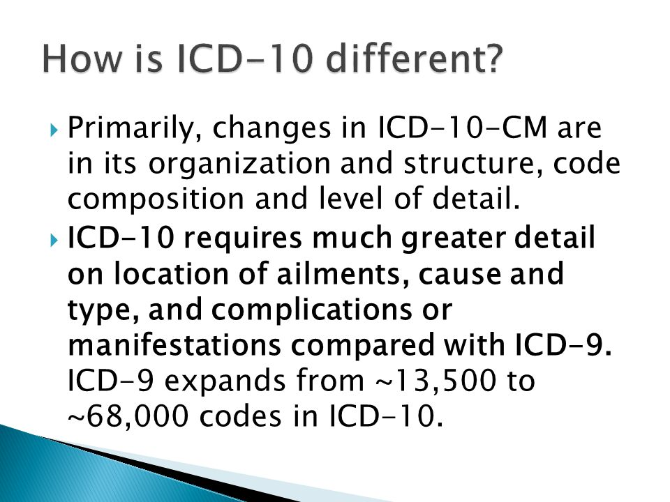 How is ICD-10 different Primarily, changes in ICD-10-CM are in its organization and structure, code composition and level of detail.