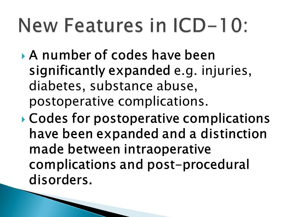 New Features in ICD-10: A number of codes have been significantly expanded e.g. injuries, diabetes, substance abuse, postoperative complications.