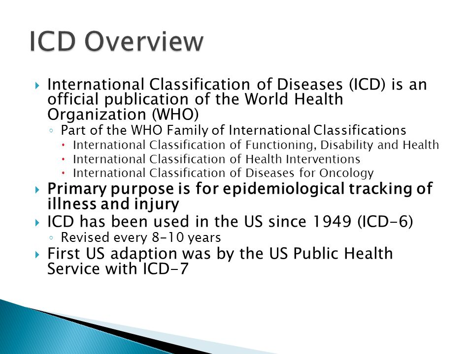 ICD Overview International Classification of Diseases (ICD) is an official publication of the World Health Organization (WHO)