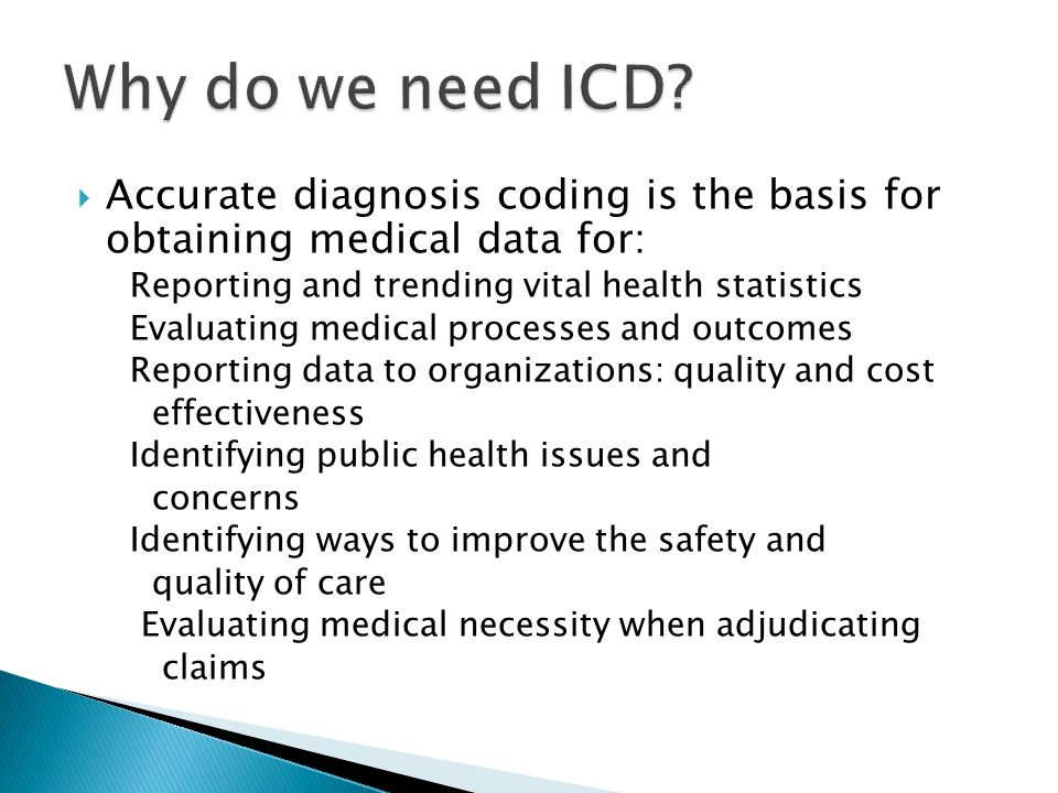 Why do we need ICD Accurate diagnosis coding is the basis for obtaining medical data for: Reporting and trending vital health statistics.