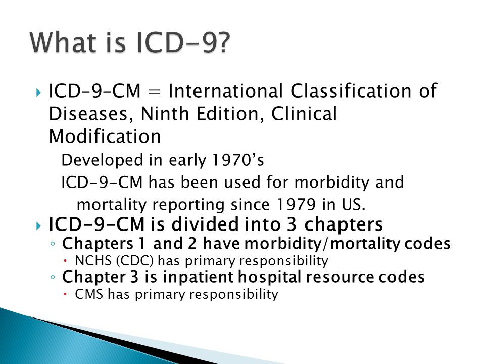 What is ICD-9 ICD–9–CM = International Classification of Diseases, Ninth Edition, Clinical Modification.
