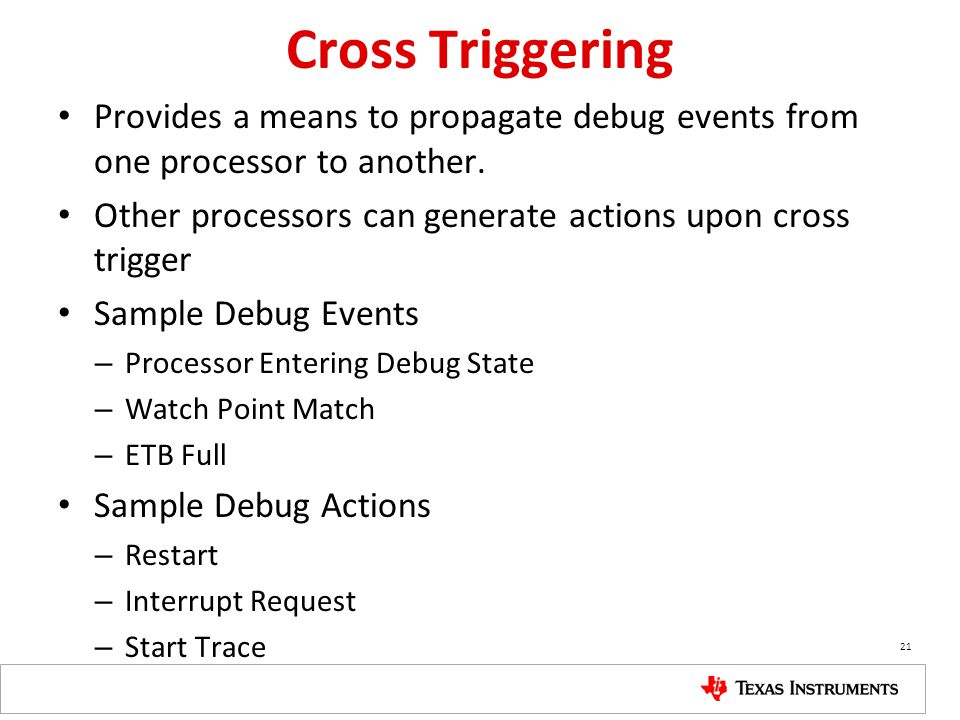 Cross Triggering Provides a means to propagate debug events from one processor to another. Other processors can generate actions upon cross trigger.