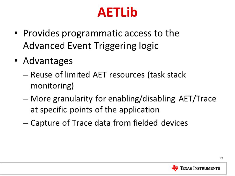 AETLib Provides programmatic access to the Advanced Event Triggering logic. Advantages. Reuse of limited AET resources (task stack monitoring)