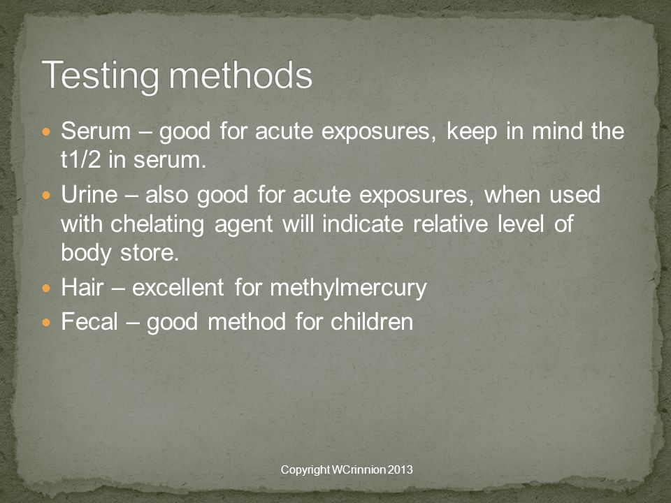 Testing methods Serum – good for acute exposures, keep in mind the t1/2 in serum.