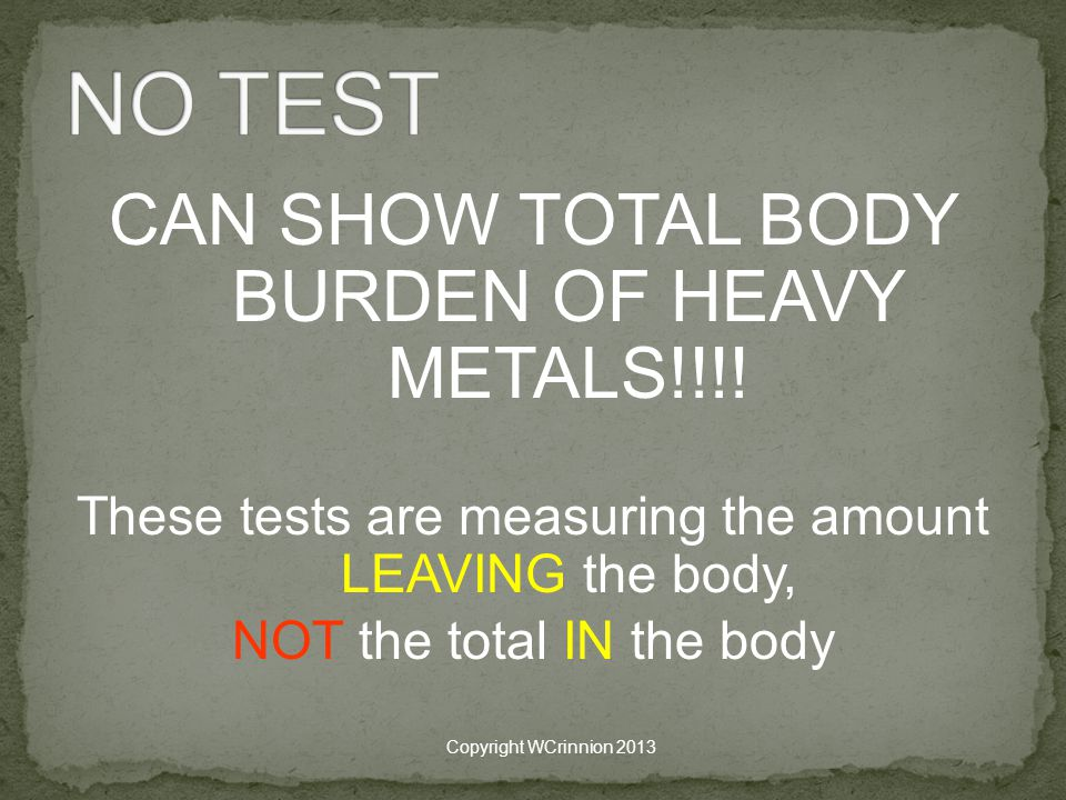 NO TEST CAN SHOW TOTAL BODY BURDEN OF HEAVY METALS!!!!