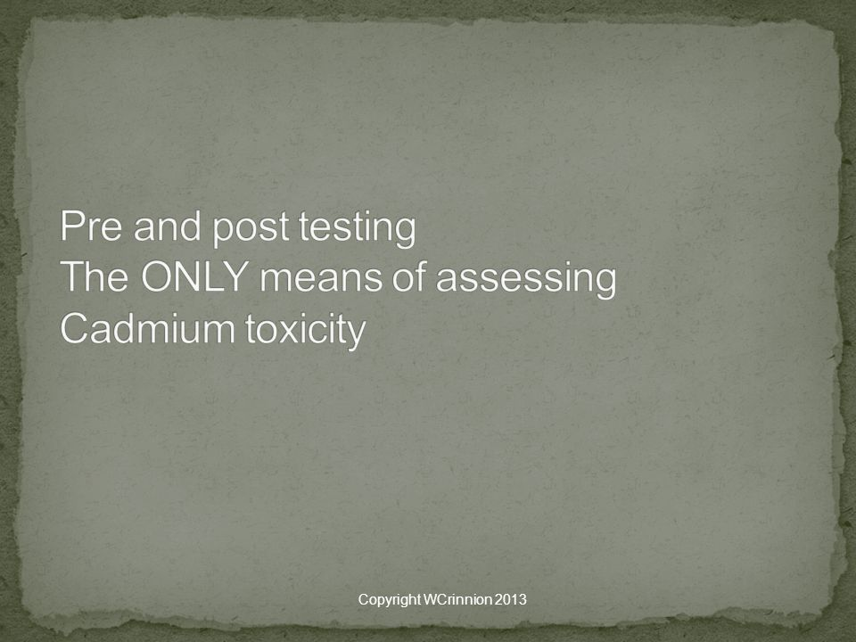 Pre and post testing The ONLY means of assessing Cadmium toxicity
