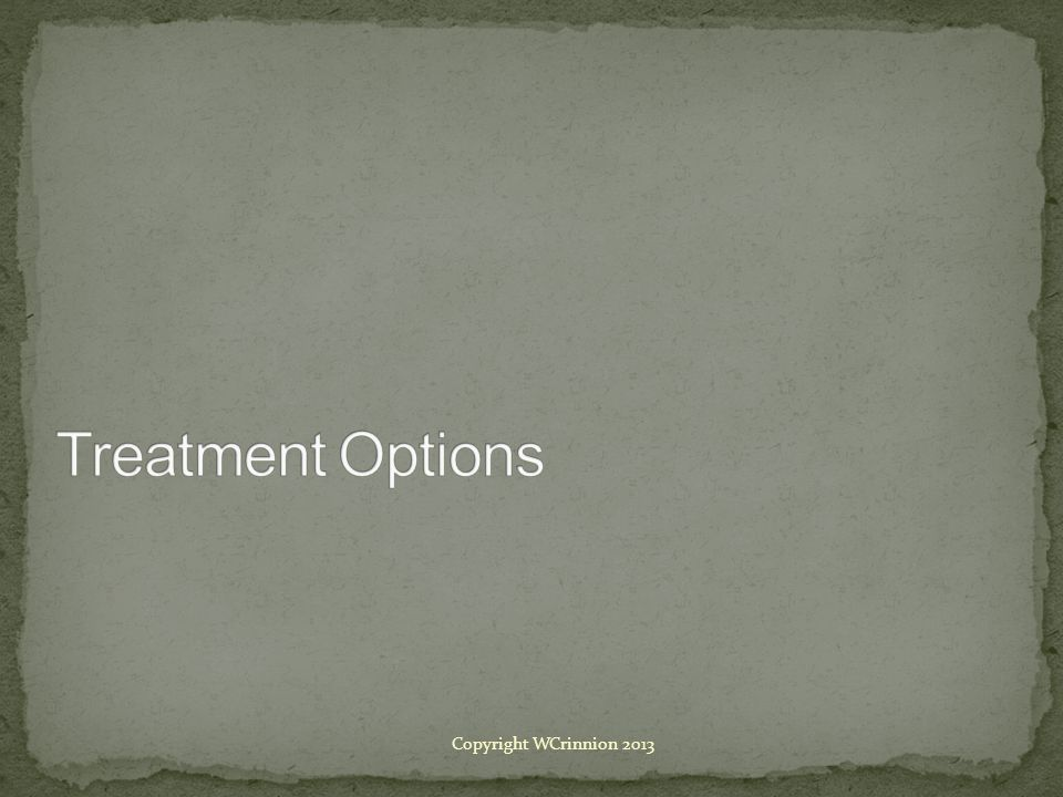 Treatment Options Copyright WCrinnion 2013
