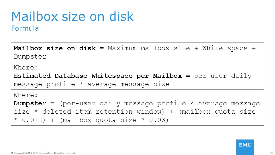 Mailbox size on disk Formula. Mailbox size on disk = Maximum mailbox size + White space + Dumpster.