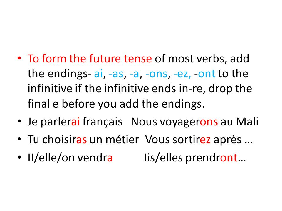 To form the future tense of most verbs, add the endings- ai, -as, -a, -ons, -ez, -ont to the infinitive if the infinitive ends in-re, drop the final e before you add the endings.