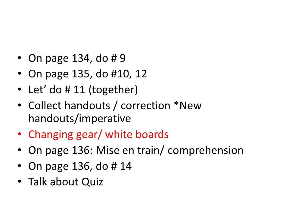 On page 134, do # 9 On page 135, do #10, 12. Let' do # 11 (together) Collect handouts / correction *New handouts/imperative.
