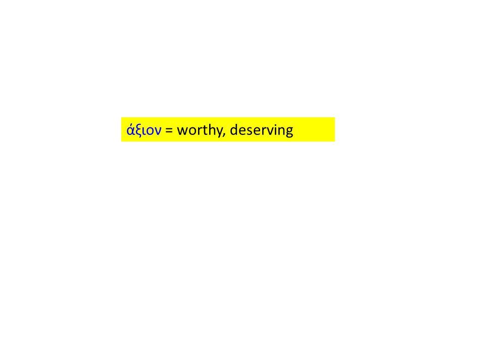 άξιον = worthy, deserving
