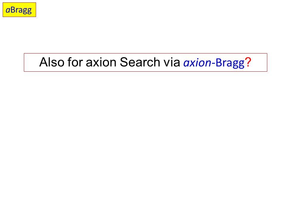 Also for axion Search via axion-Bragg