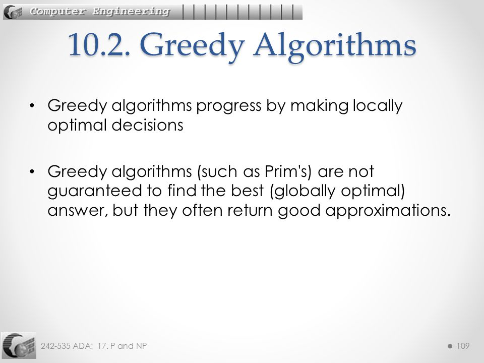10.2. Greedy Algorithms Greedy algorithms progress by making locally optimal decisions.