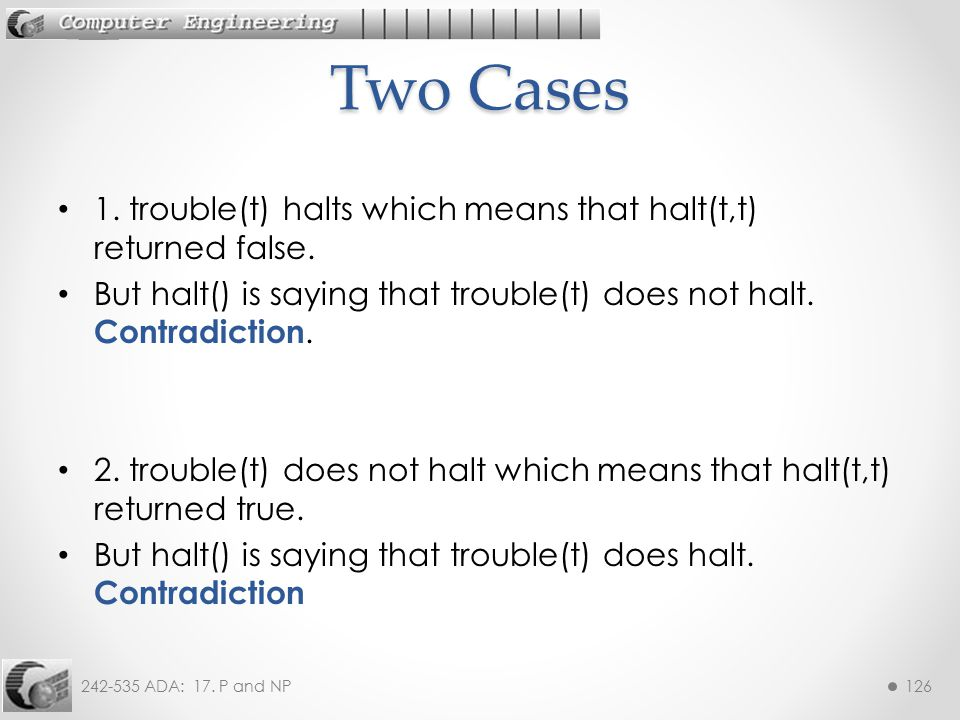 Two Cases 1. trouble(t) halts which means that halt(t,t) returned false. But halt() is saying that trouble(t) does not halt. Contradiction.
