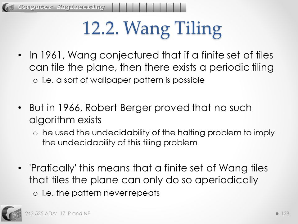 12.2. Wang Tiling In 1961, Wang conjectured that if a finite set of tiles can tile the plane, then there exists a periodic tiling.