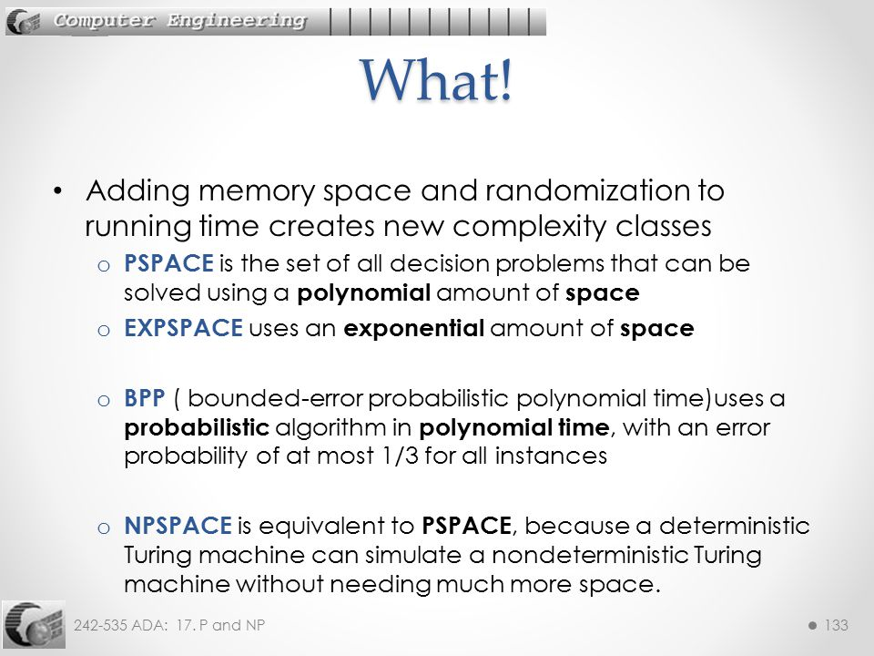 What! Adding memory space and randomization to running time creates new complexity classes.