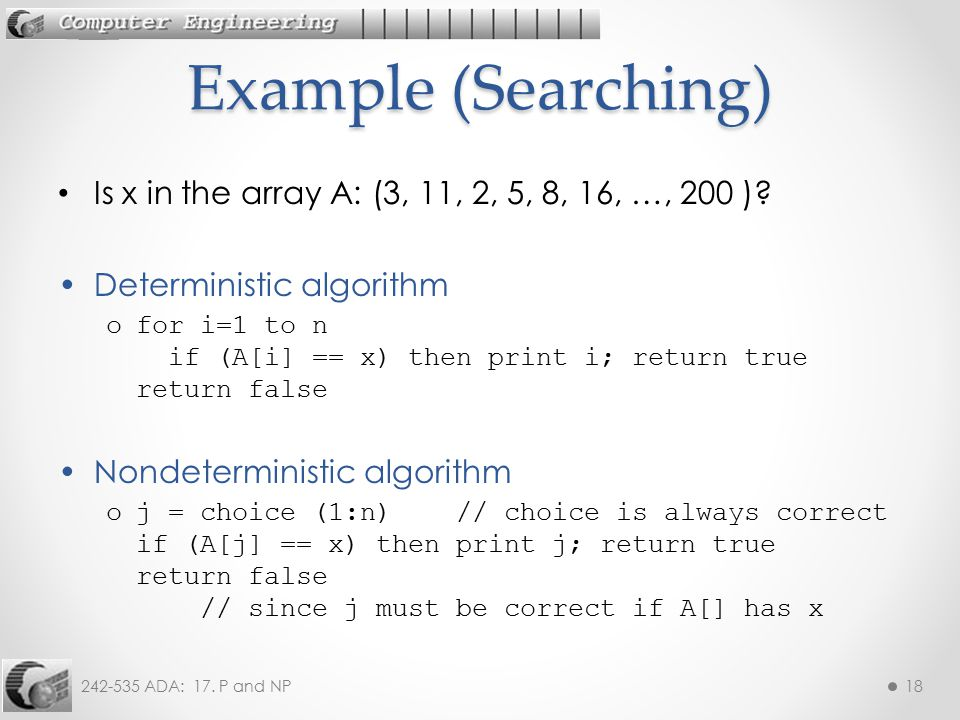 Example (Searching) Is x in the array A: (3, 11, 2, 5, 8, 16, …, 200 ) Deterministic algorithm.