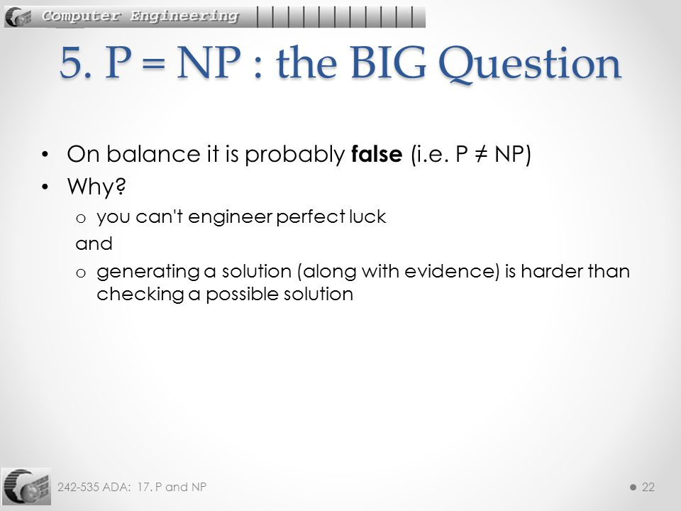 5. P = NP : the BIG Question On balance it is probably false (i.e. P ≠ NP) Why you can t engineer perfect luck.