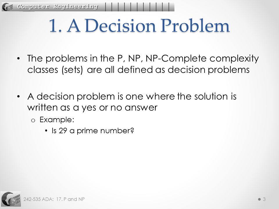 1. A Decision Problem The problems in the P, NP, NP-Complete complexity classes (sets) are all defined as decision problems.