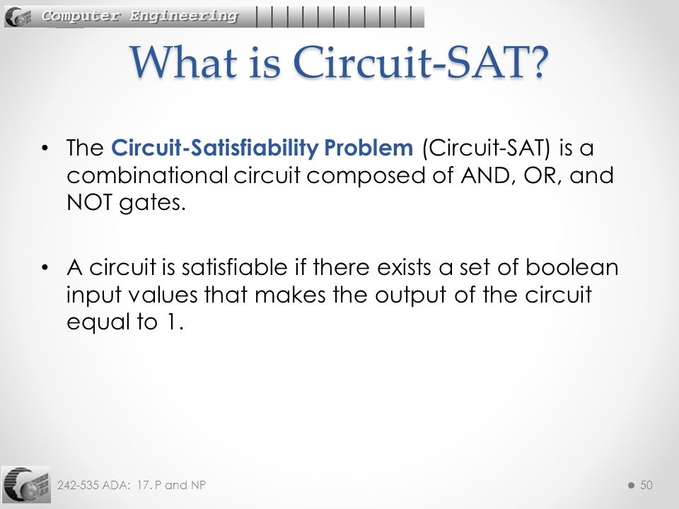 What is Circuit-SAT The Circuit-Satisfiability Problem (Circuit-SAT) is a combinational circuit composed of AND, OR, and NOT gates.