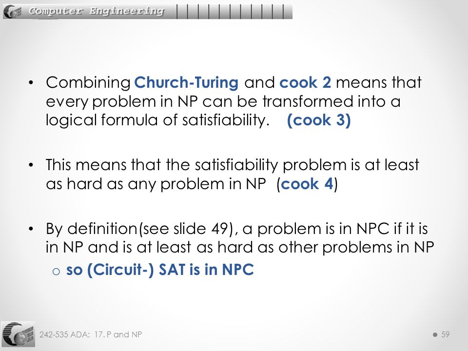 Combining Church-Turing and cook 2 means that every problem in NP can be transformed into a logical formula of satisfiability. (cook 3)