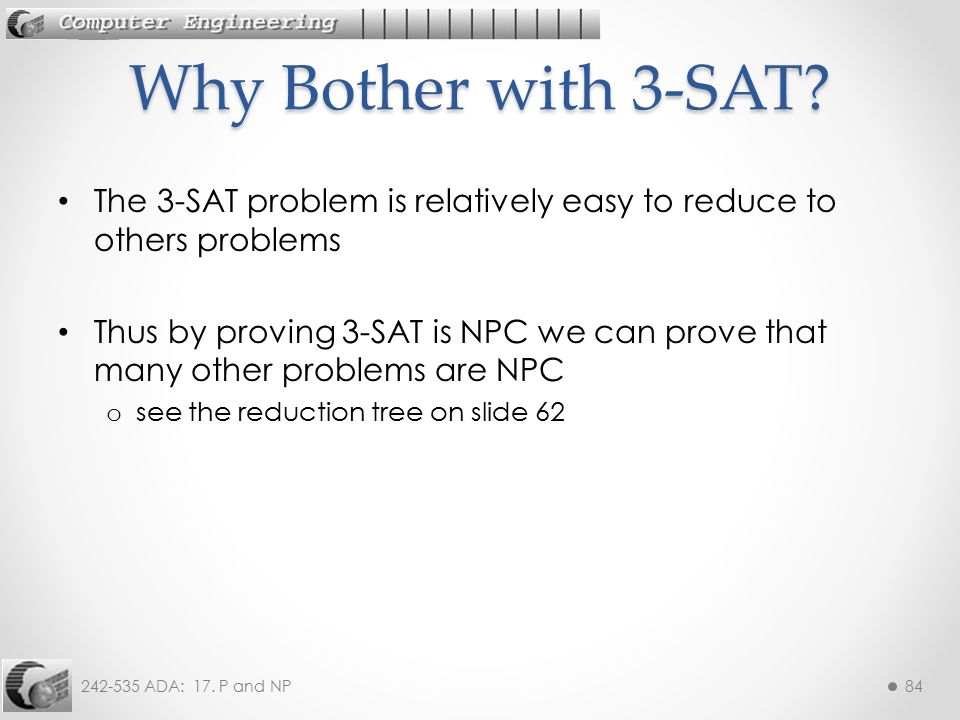 Why Bother with 3-SAT The 3-SAT problem is relatively easy to reduce to others problems.